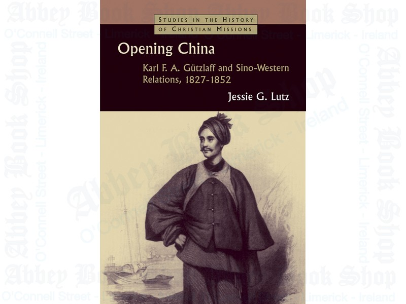 Opening China: Karl F A Gtzlaff and Sino-Western Relations, 1827-1852