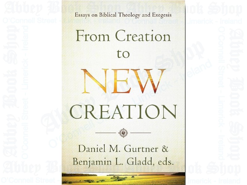 From Creation to New Creation: Essays on Biblical Theology and Exegesis