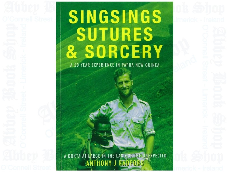 SingSings Sutures and Sorcery: A 50 Year Experience in Papua New Guinea – A Dokta at Large in the Land of the Unexpected