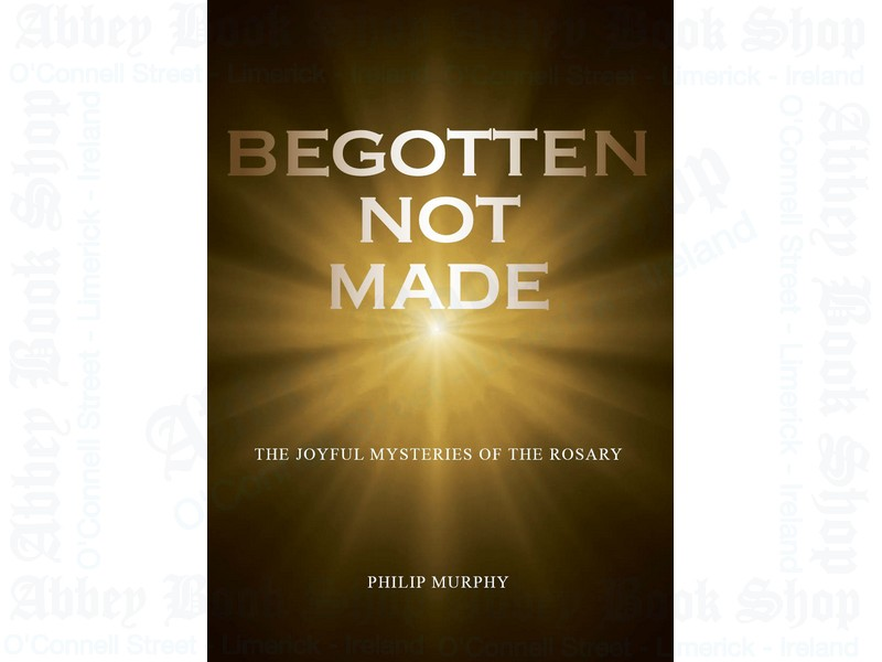 Begotten Not Made: The Joyful Mysteries of the Rosary