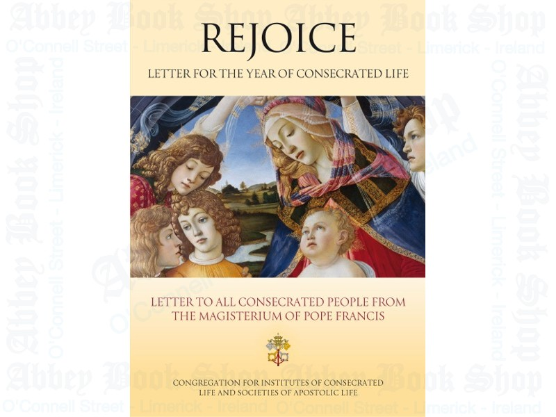 Rejoice: Letter to Consecrated People on the Occasion of the Year of Consecrated Life from the Magisterium of Pope Francis
