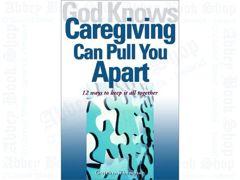 God Knows Caregiving Can Pull You Apart: 12 Ways to Keep It Together