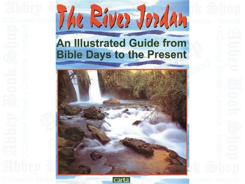 The River Jordan:  An Illustrated Guide from Bible Days to the Present